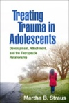 Treating trauma in adolescents : development, attachment, and the therapeutic relationship by Martha Straus