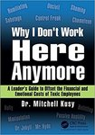 Why I Don't Work Here Anymore: A Leader's Guide to Offset the Financial and Emotional Costs of Toxic Employees by Mitchell Kusy PhD