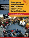 Emergency Preparedness and Disaster Recover in School Libraries: Creating a Safe Haven by Christie Kaaland
